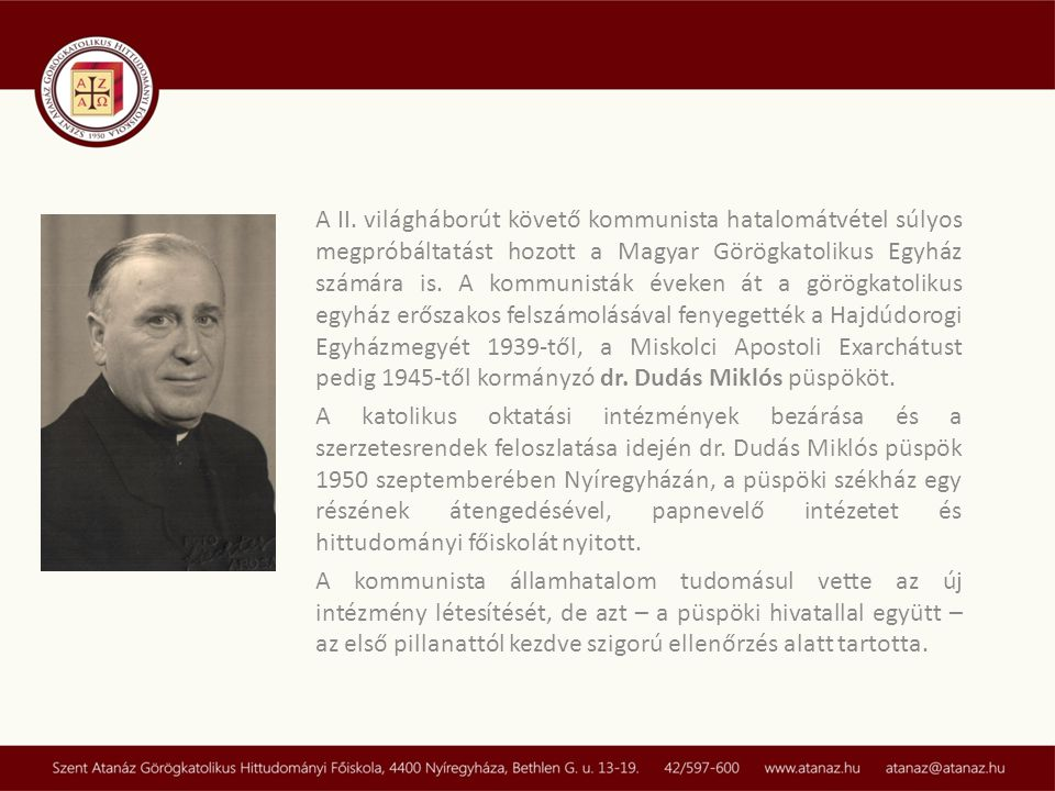 A II. világháborút követő kommunista hatalomátvétel súlyos megpróbáltatást hozott a Magyar Görögkatolikus Egyház számára is. A kommunisták éveken át a görögkatolikus egyház erőszakos felszámolásával fenyegették a Hajdúdorogi Egyházmegyét 1939-től, a Miskolci Apostoli Exarchátust pedig 1945-től kormányzó dr. Dudás Miklós püspököt.
