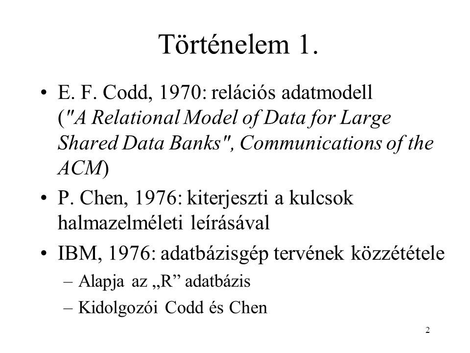 Történelem 1. E. F. Codd, 1970: relációs adatmodell ( A Relational Model of Data for Large Shared Data Banks , Communications of the ACM)