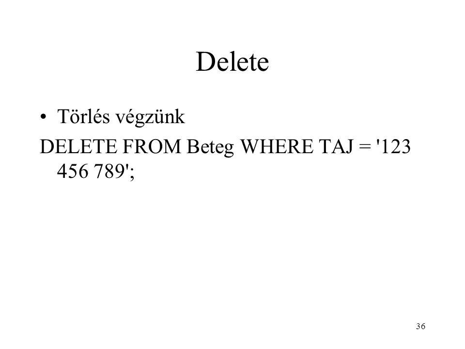 Delete Törlés végzünk DELETE FROM Beteg WHERE TAJ = 123 456 789 ;