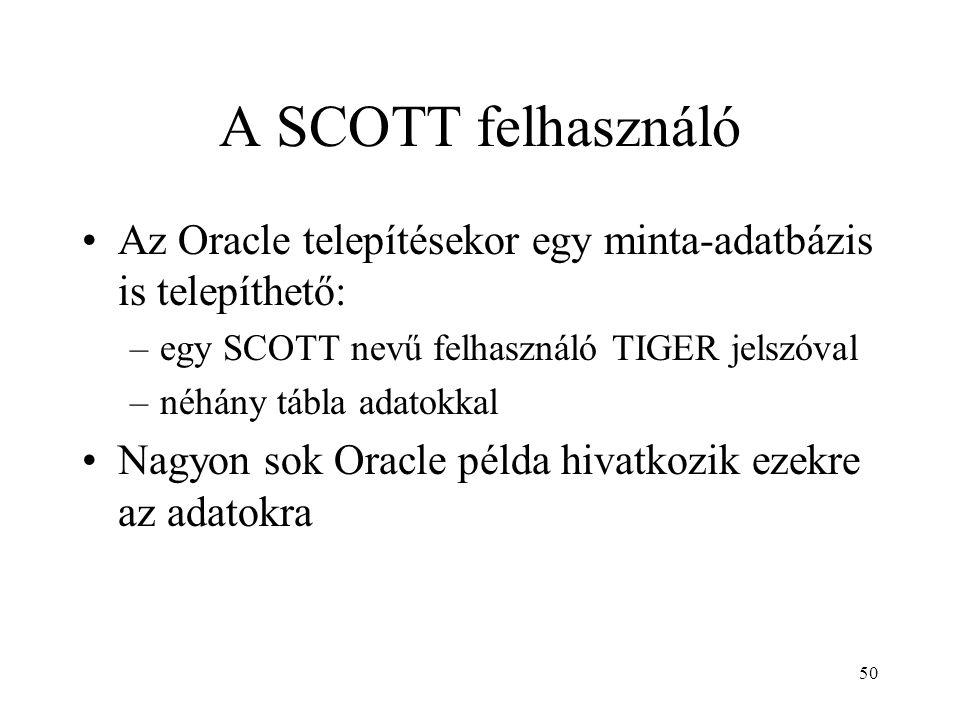 A SCOTT felhasználó Az Oracle telepítésekor egy minta-adatbázis is telepíthető: egy SCOTT nevű felhasználó TIGER jelszóval.