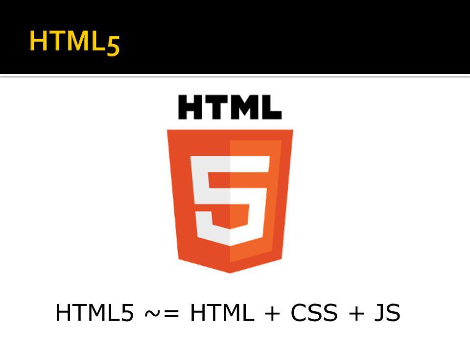HTML5 HTML5 ~= HTML + CSS + JS