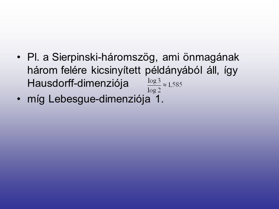 Pl. a Sierpinski-háromszög, ami önmagának három felére kicsinyített példányából áll, így Hausdorff-dimenziója