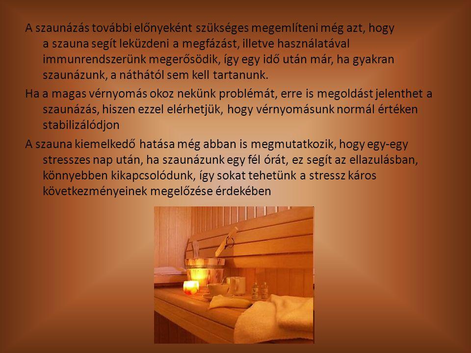 A szaunázás további előnyeként szükséges megemlíteni még azt, hogy a szauna segít leküzdeni a megfázást, illetve használatával immunrendszerünk megerősödik, így egy idő után már, ha gyakran szaunázunk, a náthától sem kell tartanunk.