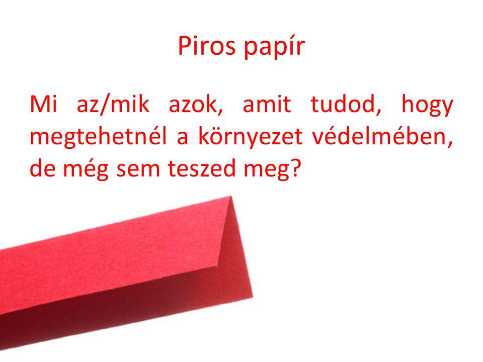 Piros papír Mi az/mik azok, amit tudod, hogy megtehetnél a környezet védelmében, de még sem teszed meg