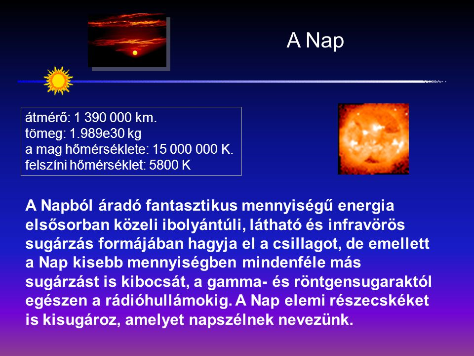 A Nap átmérő: 1 390 000 km. tömeg: 1.989e30 kg. a mag hőmérséklete: 15 000 000 K. felszíni hőmérséklet: 5800 K.