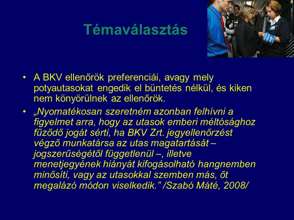 Témaválasztás A BKV ellenőrök preferenciái, avagy mely potyautasokat engedik el büntetés nélkül, és kiken nem könyörülnek az ellenőrök.