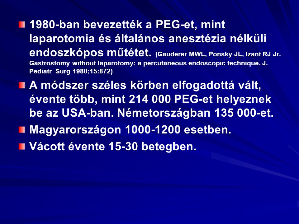 1980-ban bevezették a PEG-et, mint laparotomia és általános anesztézia nélküli endoszkópos műtétet. (Gauderer MWL, Ponsky JL, Izant RJ Jr. Gastrostomy without laparotomy: a percutaneous endoscopic technique. J. Pediatr Surg 1980;15:872)
