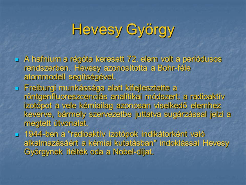 Hevesy György A hafnium a régóta keresett 72. elem volt a periódusos rendszerben. Hevesy azonosította a Bohr-féle atommodell segítségével.