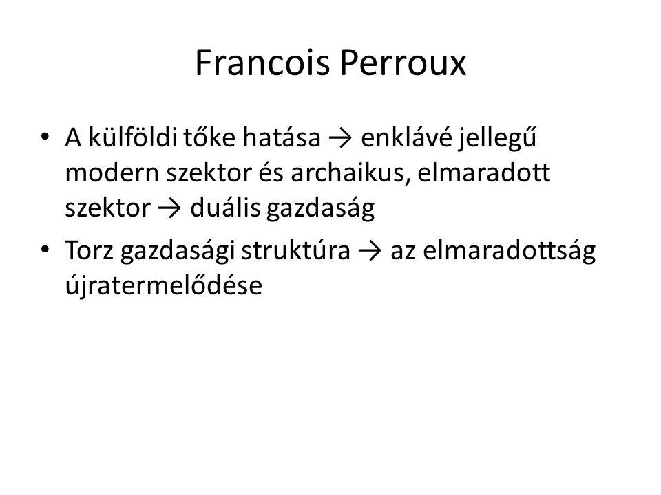 Francois Perroux A külföldi tőke hatása → enklávé jellegű modern szektor és archaikus, elmaradott szektor → duális gazdaság.