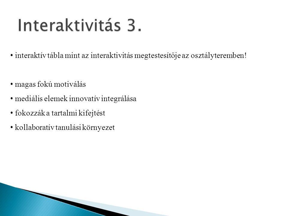 Interaktivitás 3. interaktív tábla mint az interaktivitás megtestesítője az osztályteremben! magas fokú motiválás.