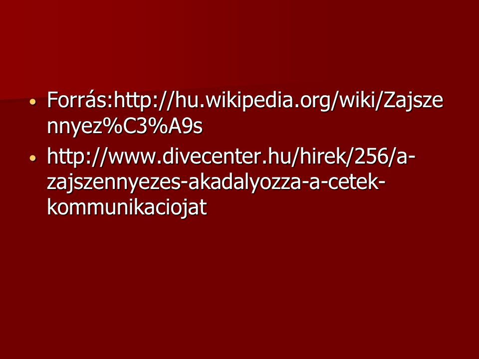 Forrás:http://hu.wikipedia.org/wiki/Zajszennyez%C3%A9s http://www.divecenter.hu/hirek/256/a-zajszennyezes-akadalyozza-a-cetek-kommunikaciojat.