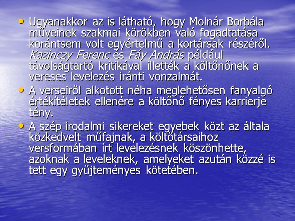 Ugyanakkor az is látható, hogy Molnár Borbála műveinek szakmai körökben való fogadtatása korántsem volt egyértelmű a kortársak részéről. Kazinczy Ferenc és Fáy András például távolságtartó kritikával illették a költőnőnek a vereses levelezés iránti vonzalmát.