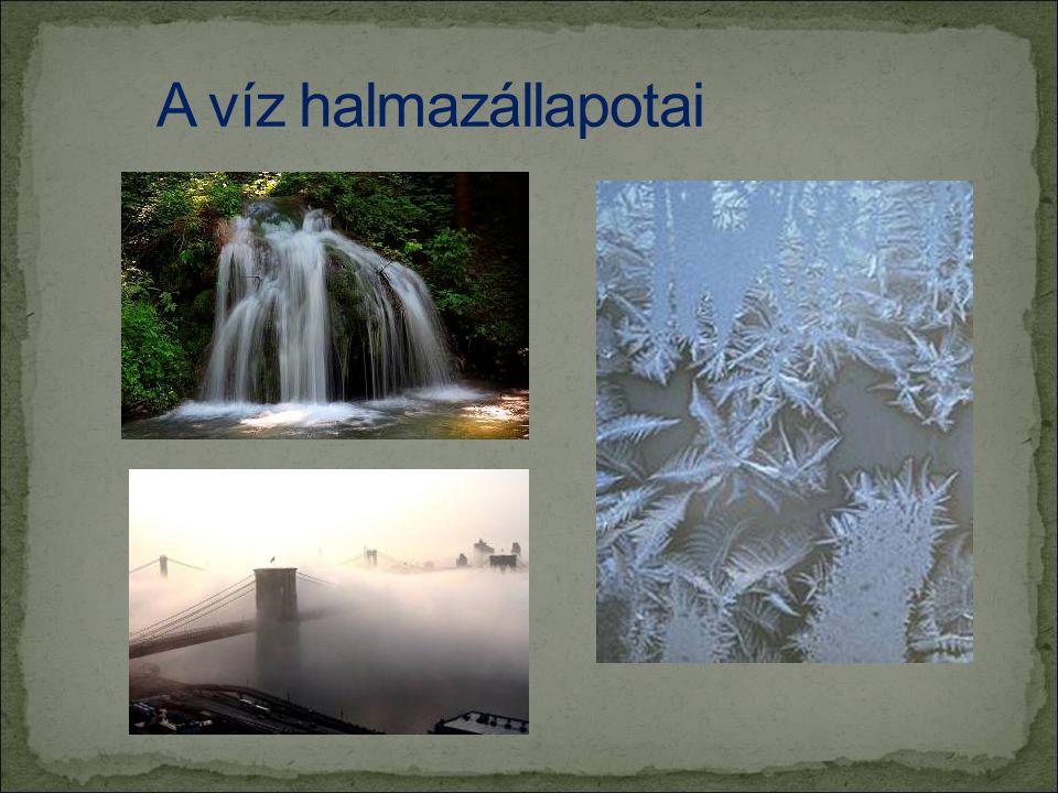 A víz halmazállapotai Halmazállapotok: a folyékony, a szilárd és a légnemű