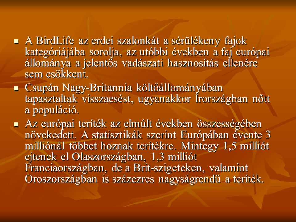 A BirdLife az erdei szalonkát a sérülékeny fajok kategóriájába sorolja, az utóbbi években a faj európai állománya a jelentős vadászati hasznosítás ellenére sem csökkent.