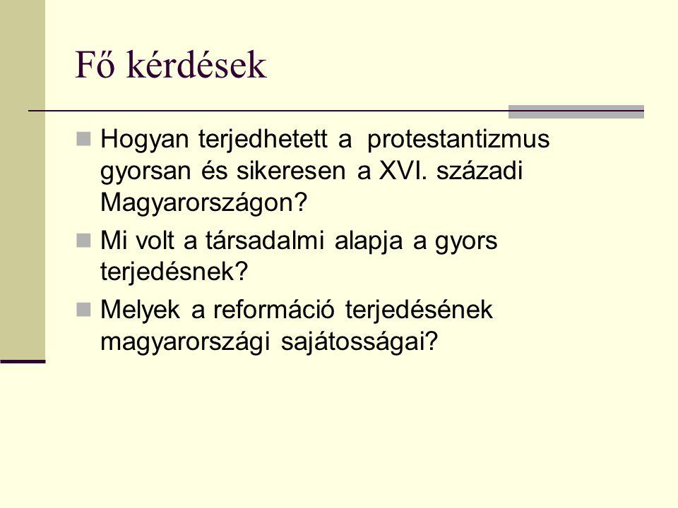 Fő kérdések Hogyan terjedhetett a protestantizmus gyorsan és sikeresen a XVI. századi Magyarországon