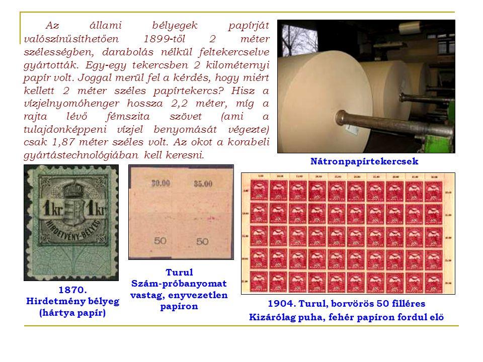 Az állami bélyegek papírját valószínűsíthetően 1899-től 2 méter szélességben, darabolás nélkül feltekercselve gyártották. Egy-egy tekercsben 2 kilométernyi papír volt. Joggal merül fel a kérdés, hogy miért kellett 2 méter széles papírtekercs Hisz a vízjelnyomóhenger hossza 2,2 méter, míg a rajta lévő fémszita szövet (ami a tulajdonképpeni vízjel benyomását végezte) csak 1,87 méter széles volt. Az okot a korabeli gyártástechnológiában kell keresni.