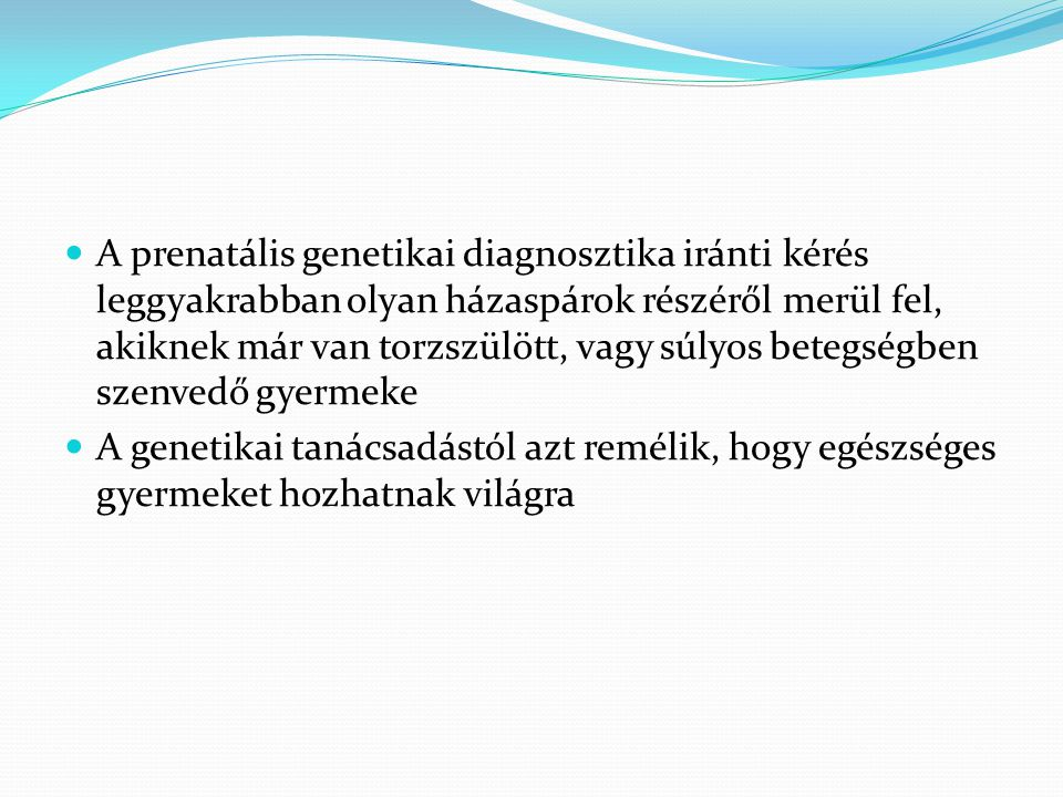 A prenatális genetikai diagnosztika iránti kérés leggyakrabban olyan házaspárok részéről merül fel, akiknek már van torzszülött, vagy súlyos betegségben szenvedő gyermeke