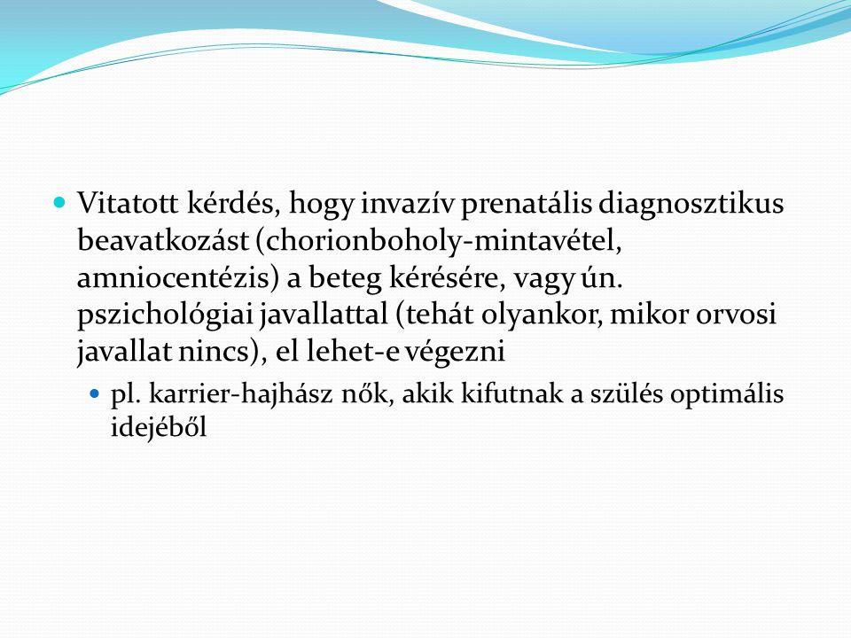 Vitatott kérdés, hogy invazív prenatális diagnosztikus beavatkozást (chorionboholy-mintavétel, amniocentézis) a beteg kérésére, vagy ún. pszichológiai javallattal (tehát olyankor, mikor orvosi javallat nincs), el lehet-e végezni
