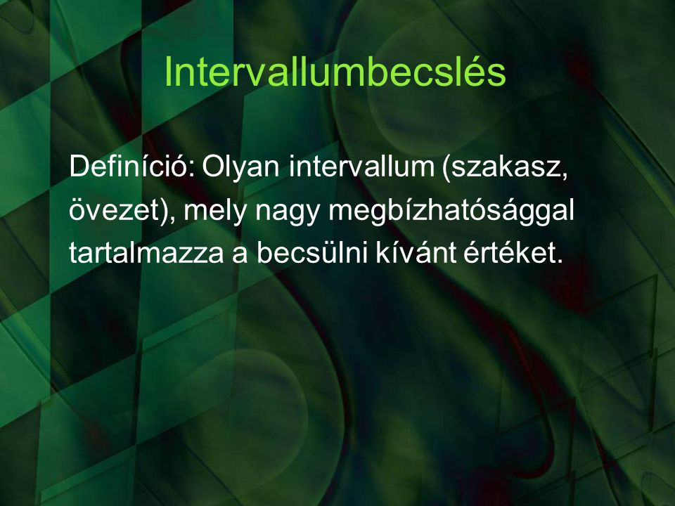 Intervallumbecslés Definíció: Olyan intervallum (szakasz, övezet), mely nagy megbízhatósággal tartalmazza a becsülni kívánt értéket.