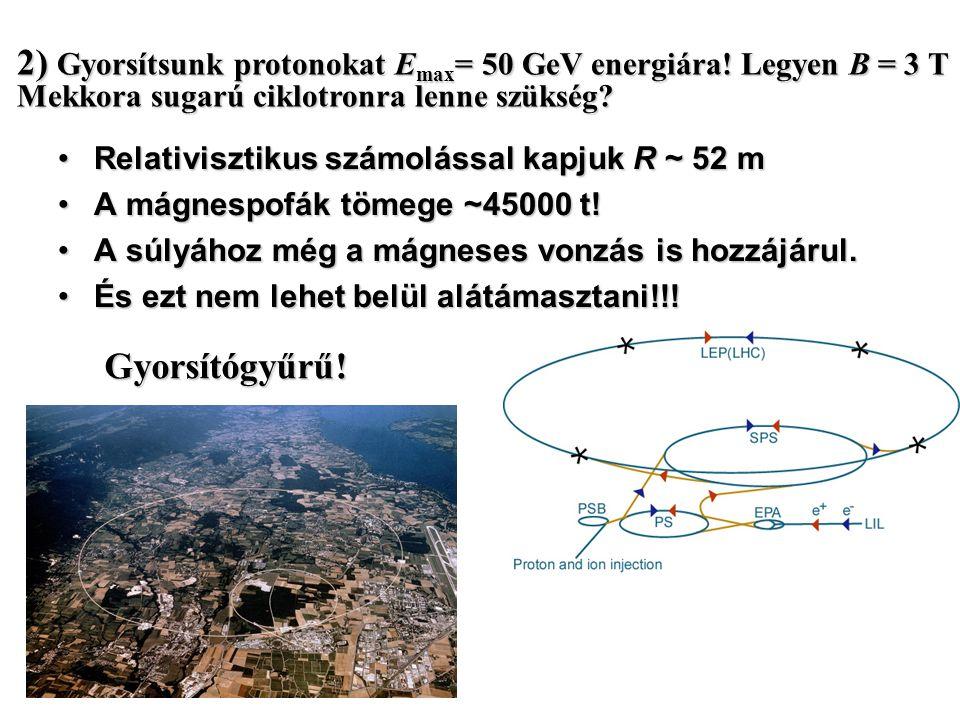 2) Gyorsítsunk protonokat Emax= 50 GeV energiára! Legyen B = 3 T