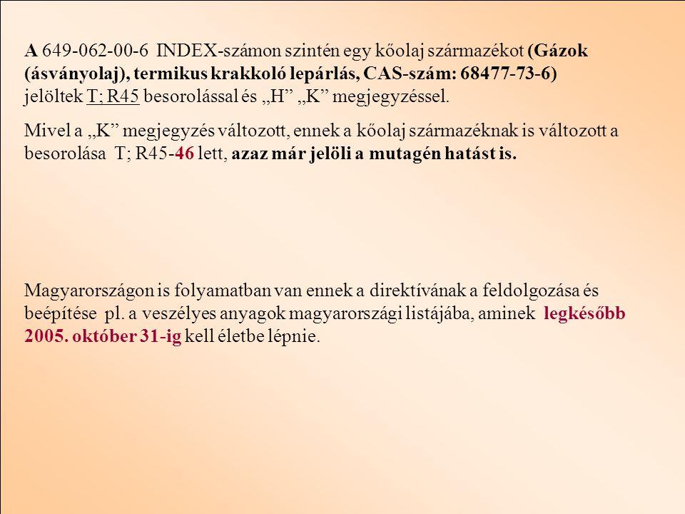 """A 649-062-00-6 INDEX-számon szintén egy kőolaj származékot (Gázok (ásványolaj), termikus krakkoló lepárlás, CAS-szám: 68477-73-6) jelöltek T; R45 besorolással és """"H """"K megjegyzéssel."""