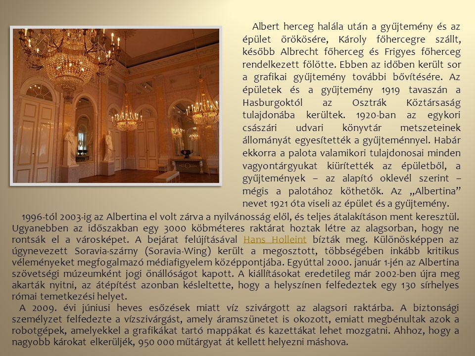 """Albert herceg halála után a gyűjtemény és az épület örökösére, Károly főhercegre szállt, később Albrecht főherceg és Frigyes főherceg rendelkezett fölötte. Ebben az időben került sor a grafikai gyűjtemény további bővítésére. Az épületek és a gyűjtemény 1919 tavaszán a Hasburgoktól az Osztrák Köztársaság tulajdonába kerültek. 1920-ban az egykori császári udvari könyvtár metszeteinek állományát egyesítették a gyűjteménnyel. Habár ekkorra a palota valamikori tulajdonosai minden vagyontárgyukat kiürítették az épületből, a gyűjtemények – az alapító oklevél szerint – mégis a palotához köthetők. Az """"Albertina nevet 1921 óta viseli az épület és a gyűjtemény."""