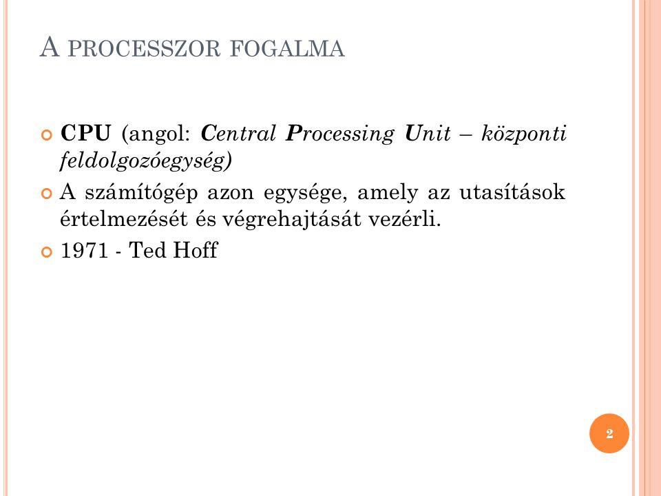 A processzor fogalma CPU (angol: Central Processing Unit – központi feldolgozóegység)