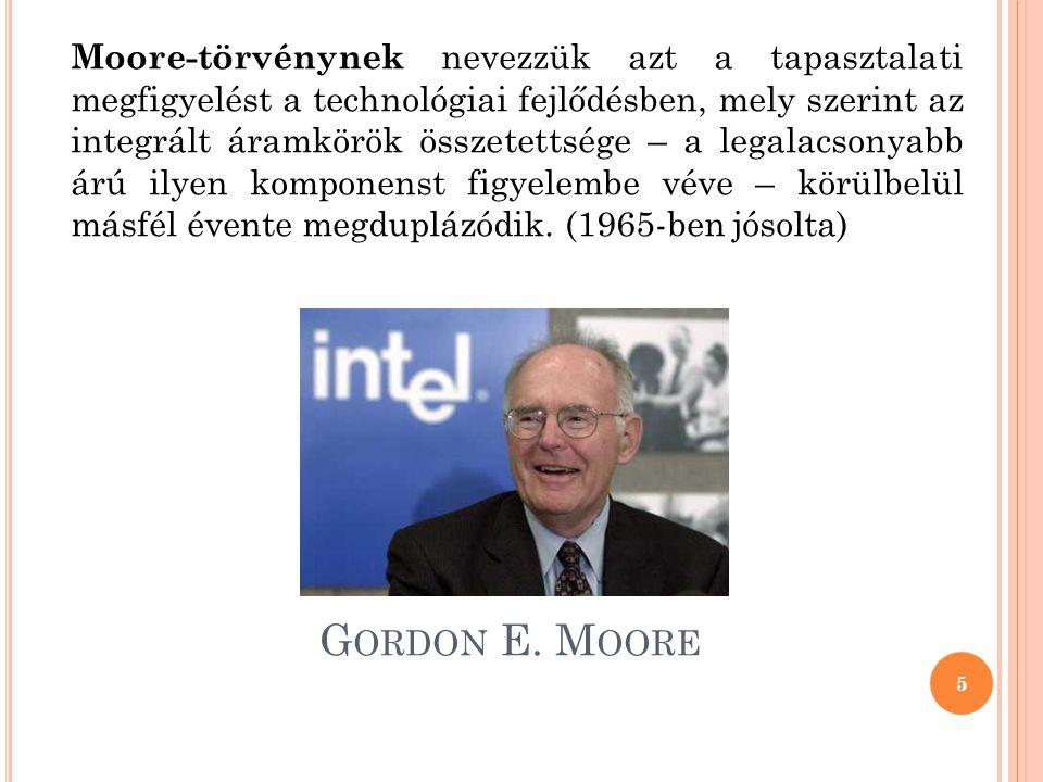Moore-törvénynek nevezzük azt a tapasztalati megfigyelést a technológiai fejlődésben, mely szerint az integrált áramkörök összetettsége – a legalacsonyabb árú ilyen komponenst figyelembe véve – körülbelül másfél évente megduplázódik. (1965-ben jósolta)