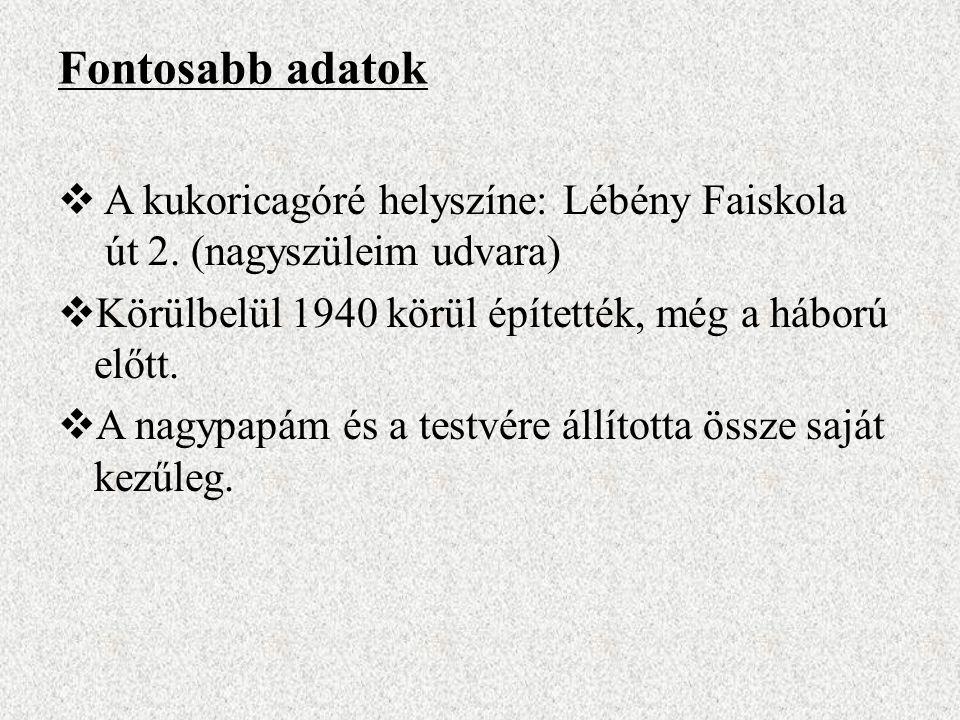 Fontosabb adatok A kukoricagóré helyszíne: Lébény Faiskola út 2. (nagyszüleim udvara) Körülbelül 1940 körül építették, még a háború előtt.