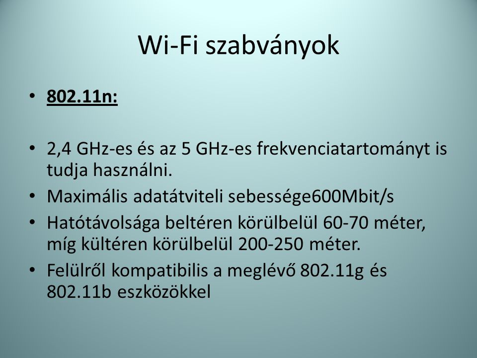 Wi-Fi szabványok 802.11n: 2,4 GHz-es és az 5 GHz-es frekvenciatartományt is tudja használni. Maximális adatátviteli sebessége600Mbit/s.