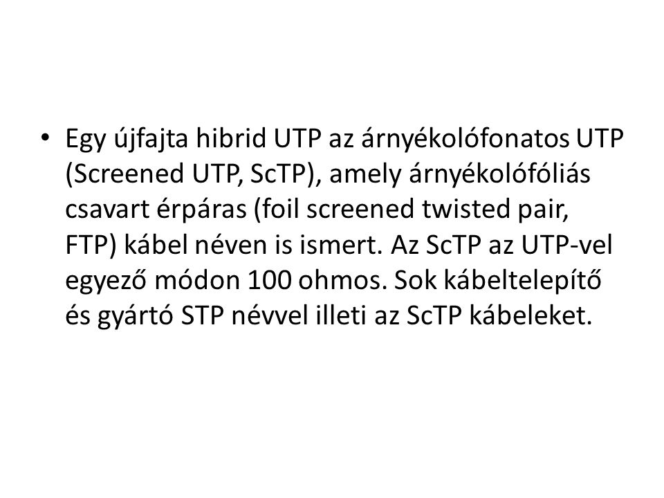 Egy újfajta hibrid UTP az árnyékolófonatos UTP (Screened UTP, ScTP), amely árnyékolófóliás csavart érpáras (foil screened twisted pair, FTP) kábel néven is ismert.