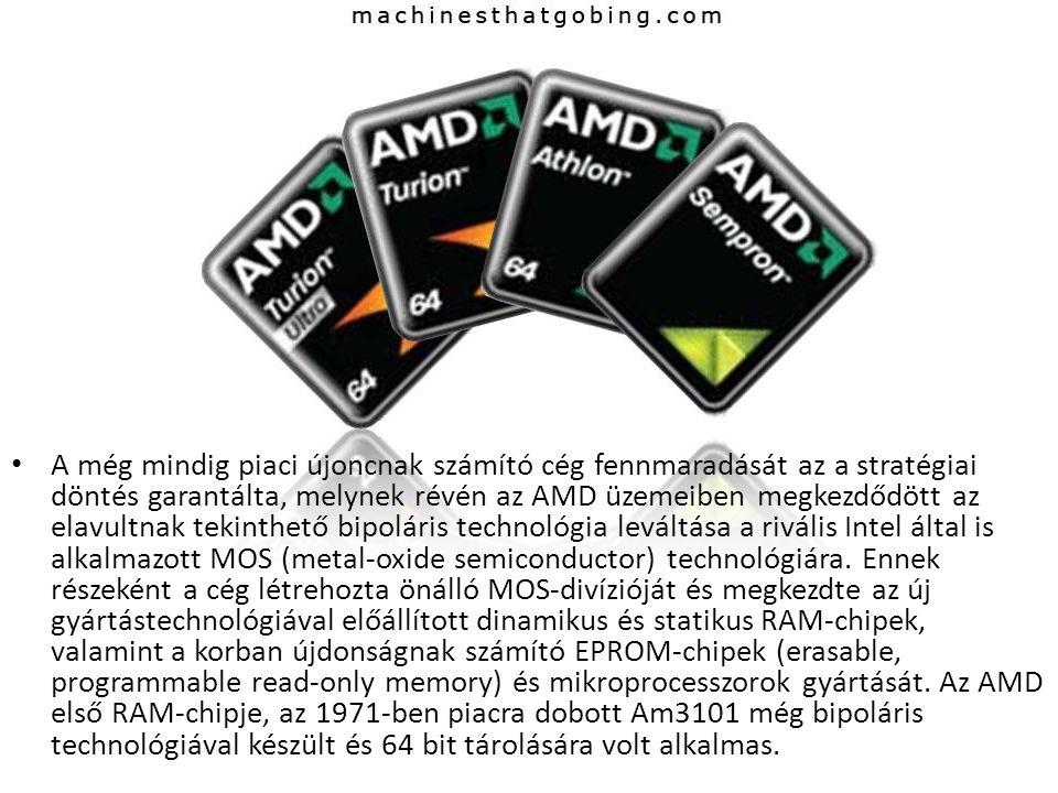 A még mindig piaci újoncnak számító cég fennmaradását az a stratégiai döntés garantálta, melynek révén az AMD üzemeiben megkezdődött az elavultnak tekinthető bipoláris technológia leváltása a rivális Intel által is alkalmazott MOS (metal-oxide semiconductor) technológiára.