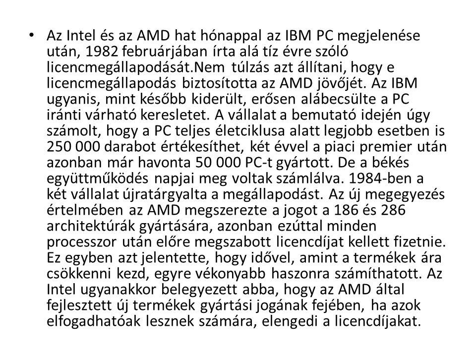 Az Intel és az AMD hat hónappal az IBM PC megjelenése után, 1982 februárjában írta alá tíz évre szóló licencmegállapodását.Nem túlzás azt állítani, hogy e licencmegállapodás biztosította az AMD jövőjét.