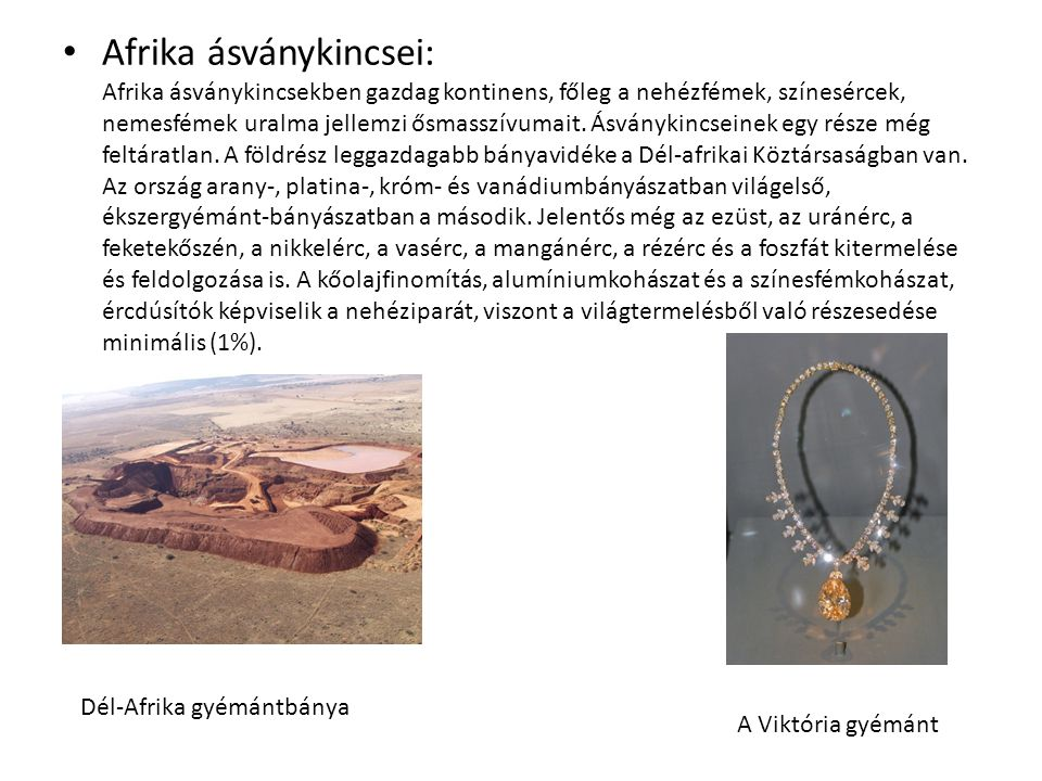 Afrika ásványkincsei: Afrika ásványkincsekben gazdag kontinens, főleg a nehézfémek, színesércek, nemesfémek uralma jellemzi ősmasszívumait. Ásványkincseinek egy része még feltáratlan. A földrész leggazdagabb bányavidéke a Dél-afrikai Köztársaságban van. Az ország arany-, platina-, króm- és vanádiumbányászatban világelső, ékszergyémánt-bányászatban a második. Jelentős még az ezüst, az uránérc, a feketekőszén, a nikkelérc, a vasérc, a mangánérc, a rézérc és a foszfát kitermelése és feldolgozása is. A kőolajfinomítás, alumíniumkohászat és a színesfémkohászat, ércdúsítók képviselik a nehéziparát, viszont a világtermelésből való részesedése minimális (1%).