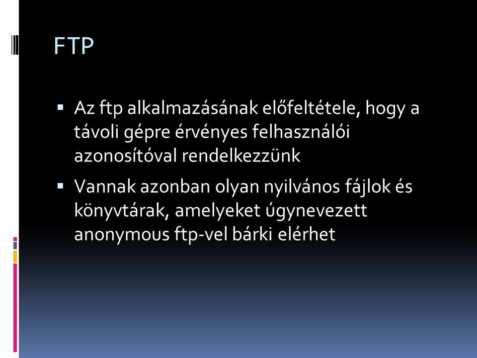 FTP Az ftp alkalmazásának előfeltétele, hogy a távoli gépre érvényes felhasználói azonosítóval rendelkezzünk.
