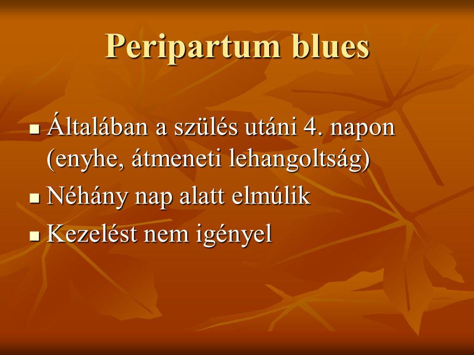 Peripartum blues Általában a szülés utáni 4. napon (enyhe, átmeneti lehangoltság) Néhány nap alatt elmúlik.