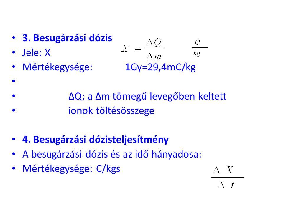 3. Besugárzási dózis Jele: X. Mértékegysége: 1Gy=29,4mC/kg. ΔQ: a Δm tömegű levegőben keltett. ionok töltésösszege.