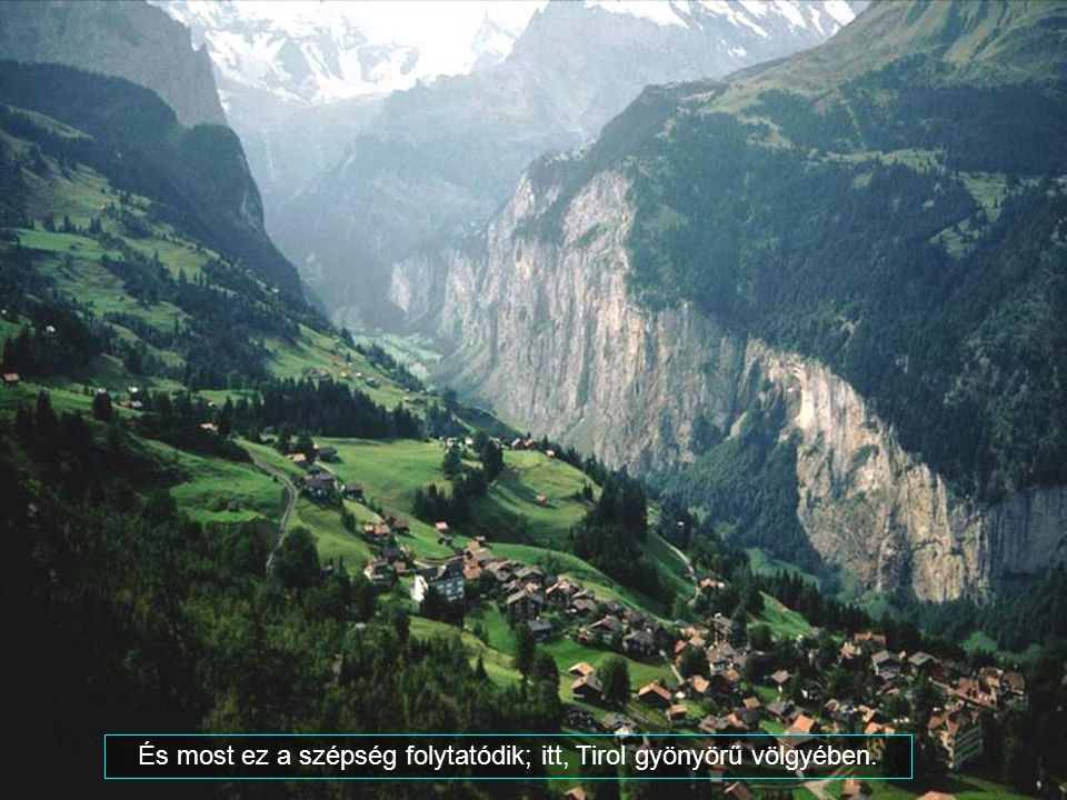 És most ez a szépség folytatódik; itt, Tirol gyönyörű völgyében.