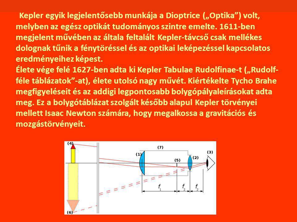 """Kepler egyik legjelentősebb munkája a Dioptrice (""""Optika ) volt, melyben az egész optikát tudományos szintre emelte. 1611-ben megjelent művében az általa feltalált Kepler-távcső csak mellékes dolognak tűnik a fénytöréssel és az optikai leképezéssel kapcsolatos eredményeihez képest."""