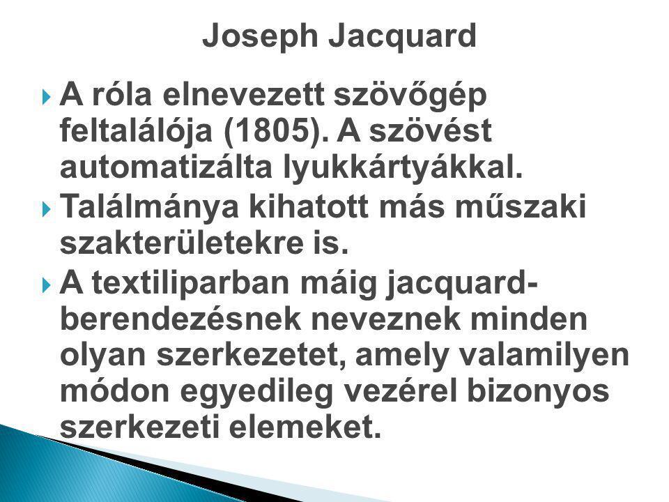 Joseph Jacquard A róla elnevezett szövőgép feltalálója (1805). A szövést automatizálta lyukkártyákkal.
