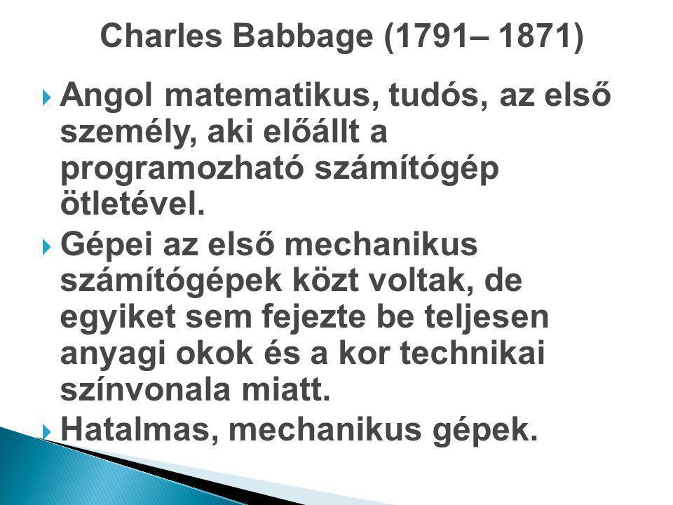 Charles Babbage (1791– 1871) Angol matematikus, tudós, az első személy, aki előállt a programozható számítógép ötletével.