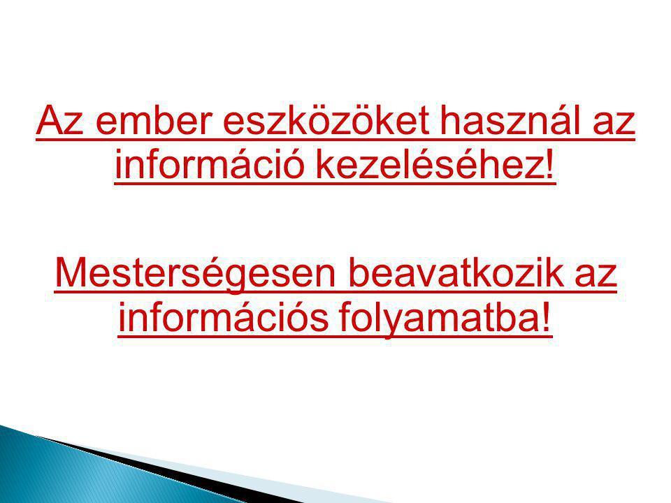 Az ember eszközöket használ az információ kezeléséhez!