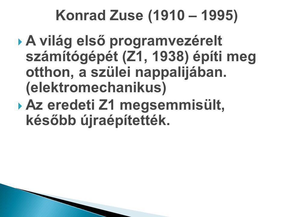 Konrad Zuse (1910 – 1995) A világ első programvezérelt számítógépét (Z1, 1938) építi meg otthon, a szülei nappalijában. (elektromechanikus)