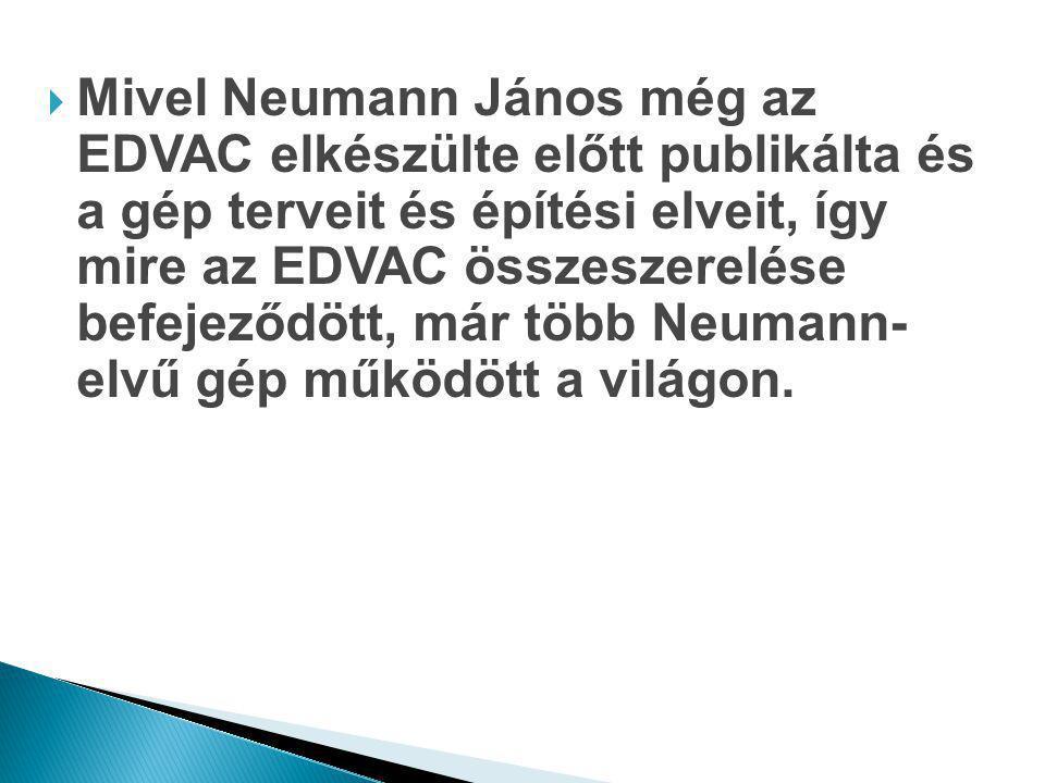 Mivel Neumann János még az EDVAC elkészülte előtt publikálta és a gép terveit és építési elveit, így mire az EDVAC összeszerelése befejeződött, már több Neumann- elvű gép működött a világon.