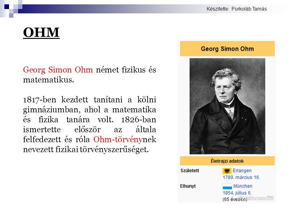OHM Georg Simon Ohm német fizikus és matematikus.