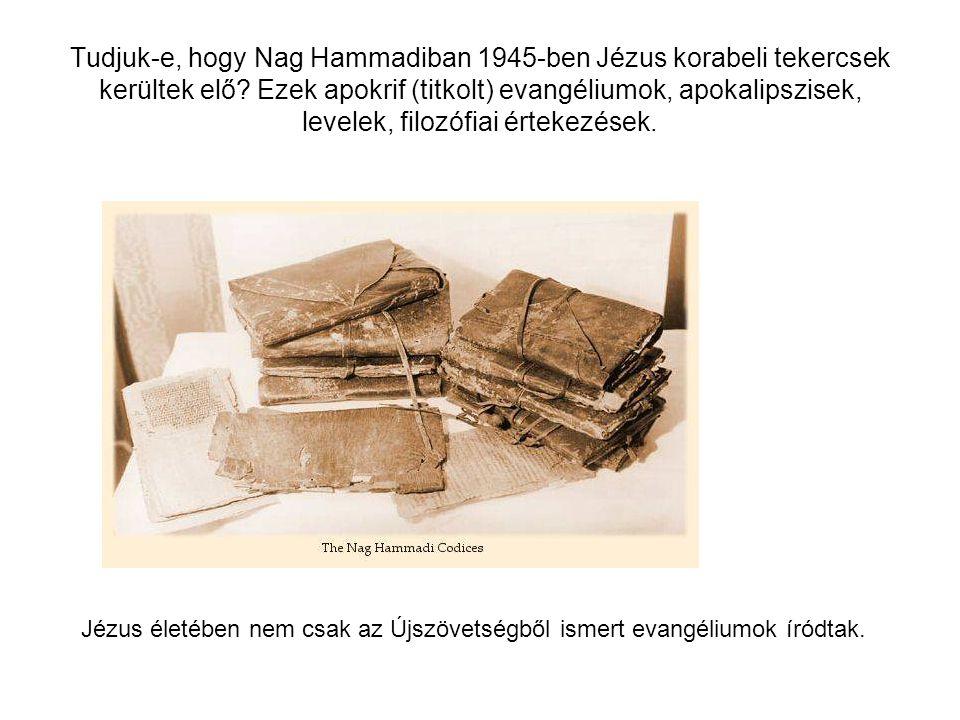 Tudjuk-e, hogy Nag Hammadiban 1945-ben Jézus korabeli tekercsek kerültek elő Ezek apokrif (titkolt) evangéliumok, apokalipszisek, levelek, filozófiai értekezések.