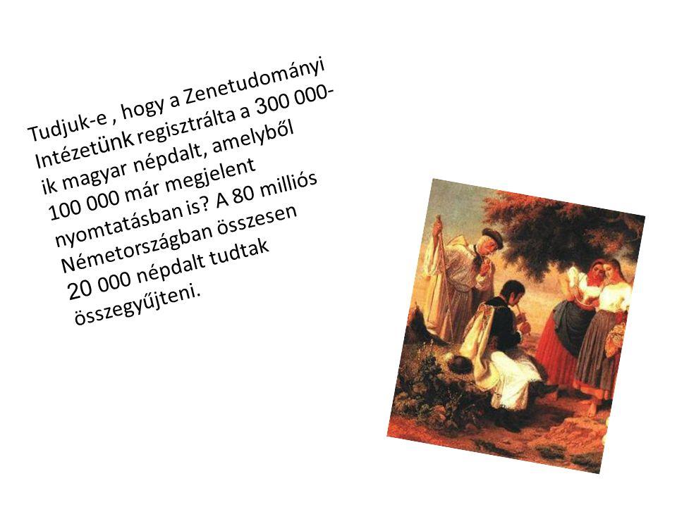 Tudjuk-e , hogy a Zenetudományi Intézetünk regisztrálta a 300 000-ik magyar népdalt, amelyből 100 000 már megjelent nyomtatásban is.