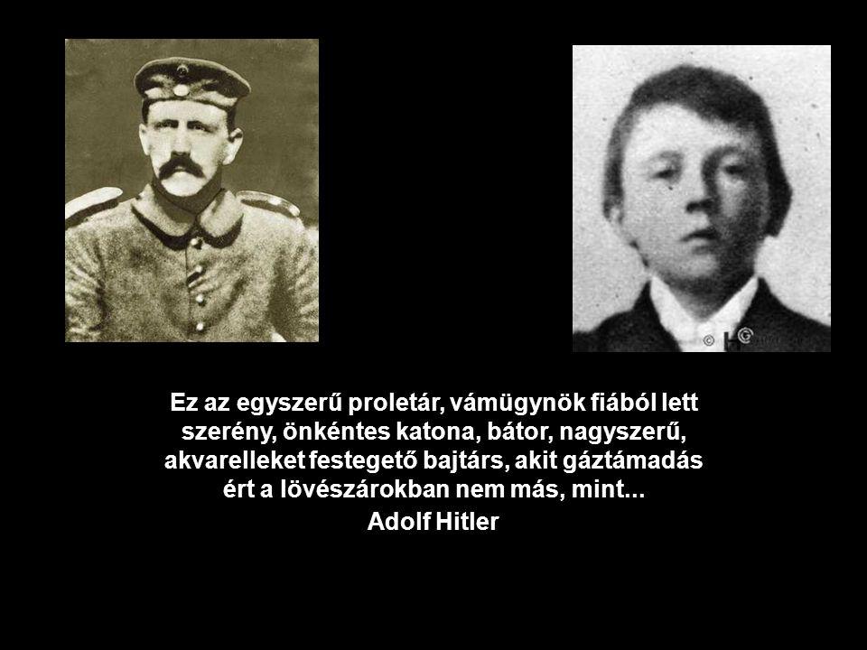 Ez az egyszerű proletár, vámügynök fiából lett szerény, önkéntes katona, bátor, nagyszerű, akvarelleket festegető bajtárs, akit gáztámadás ért a lövészárokban nem más, mint...
