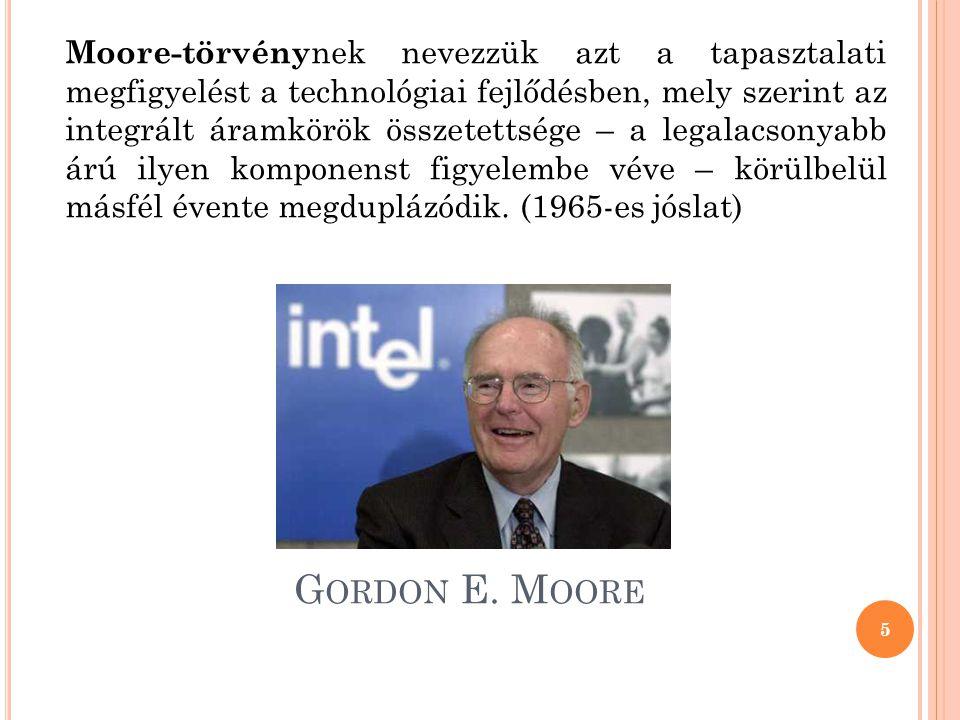 Moore-törvénynek nevezzük azt a tapasztalati megfigyelést a technológiai fejlődésben, mely szerint az integrált áramkörök összetettsége – a legalacsonyabb árú ilyen komponenst figyelembe véve – körülbelül másfél évente megduplázódik. (1965-es jóslat)