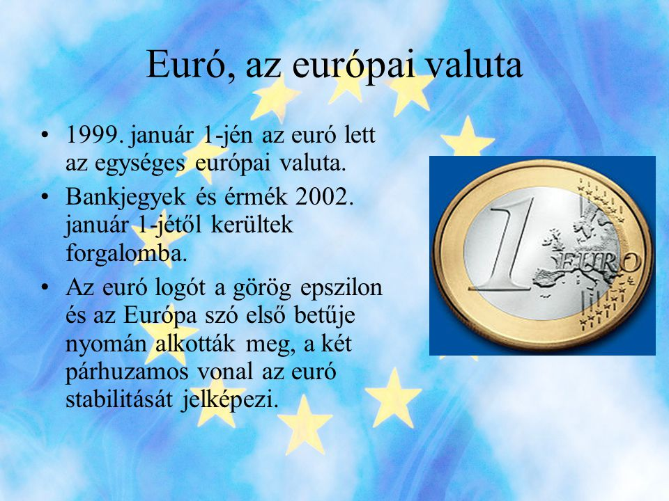 Euró, az európai valuta 1999. január 1-jén az euró lett az egységes európai valuta. Bankjegyek és érmék 2002. január 1-jétől kerültek forgalomba.